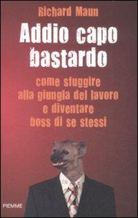 Addio Capo Bastardo. Come Sfuggire alla Giungla del Lavoro e Diventare Boss di se Stessi.: Maun, ...