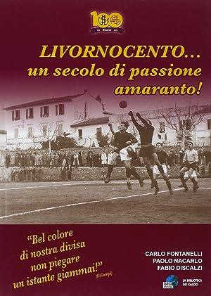 Livornocento. Un secolo di passione amaranto!: Fontanelli Carlo Nacarlo Paolo Discalzi Fabio
