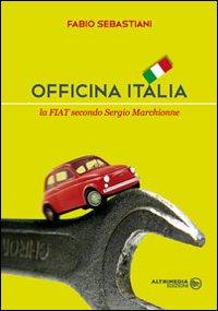 Officina Italia. La Fiat secondo Sergio Marchionne.: Sebastiani, Fabio