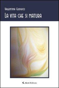 La vita che si matura.: Guiducci, Valentina