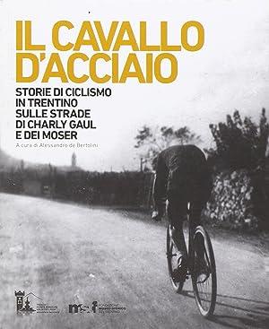 Il cavallo d'acciaio. Storie di ciclismo in Trentino sulle strade di Charly Gaul e dei Moser.