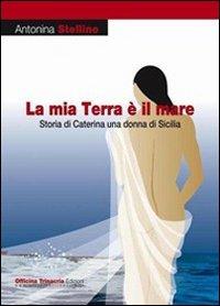 La mia terra è il mare. Storia di Caterina una donna di Sicilia.: Stellino, Antonina