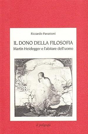 Il dono della filosofia. Martin Heidegger e l'abitare dell'uomo.: Panattoni, Riccardo