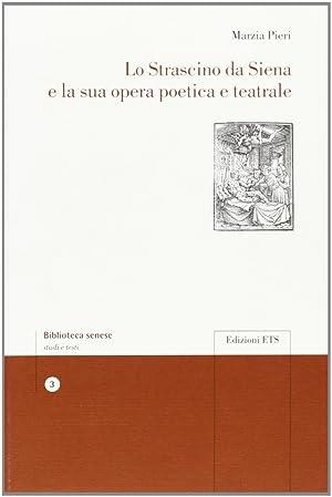 Lo Strascino da Siena e la Sua Opera Poetica e Teatrale.: Pieri, Marzia