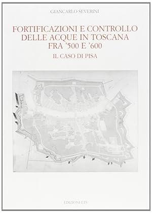 Fortificazioni e controllo delle acque in Toscana fra '500 e '600. Il caso di Pisa.: ...