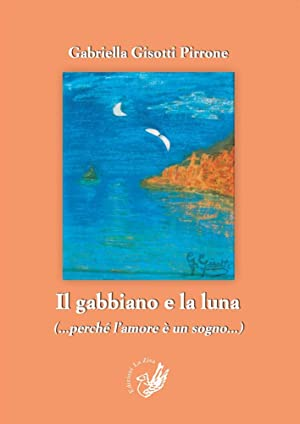 Il gabbiano e la luna (perchè l'amore è un sogno).: Gisotti Pirrone Gabriella