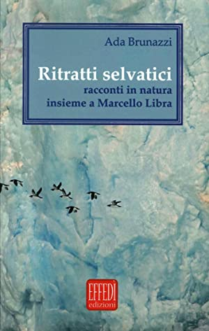 Ritratti Selvatici. Racconti in Natura Insieme a Marcello Libra.: Brunazzi Ada