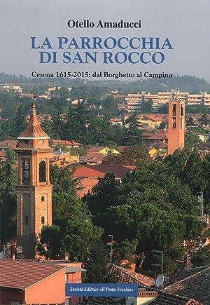 La parrocchia di San Rocco. Cesena 1615-2015: dal Borghetto al Campino.: Amaducci Otello