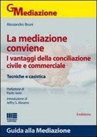 La mediazione conviene. I vantaggi della conciliazione civile e commerciale. Tecniche e casistica.:...