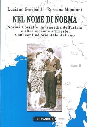 Nel nome di Norma. Norma Cossetto, la tragedia dell'Istria e altre vicende a Trieste e sul ...