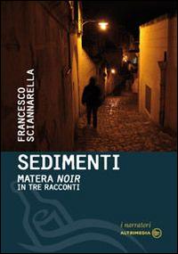 Sedimenti. Matera noir in tre racconti.: Sciannarella, Francesco