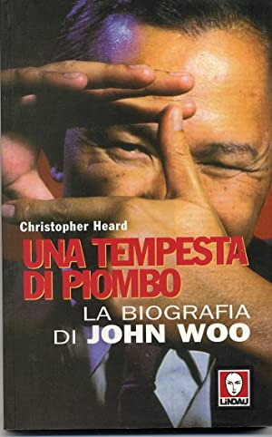 Una tempesta di piombo. La biografia di John Woo.: Heard, Christopher