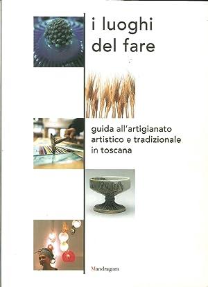 I luoghi del fare. Guida all'artigianato artistico e tradizionale in Toscana.