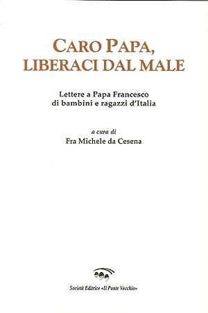 Caro papa, libraci dal male. Lettere a papa Francesco di bambini e ragazzi d'Italia.: Michele ...