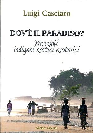 Dov'è il paradiso. Racconti indigeni esotici esoterici.: Casciaro, Luigi