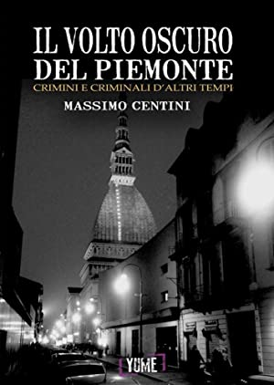 Il volto oscuro del Piemonte. Crimini e criminali d'altri tempi.: Centini Massimo