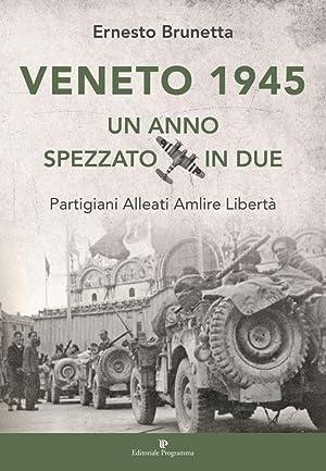 Veneto 1945. Un anno spezzato in due. Partigiani alleati Amlire libertà.: Brunetta Ernesto