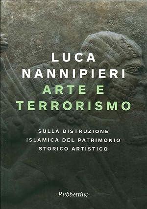 Arte e terrorismo. Sulla distruzione islamica del patrimonio storico artistico.: Nannipieri Luca
