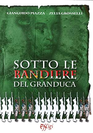 Sotto le Bandiere del Granduca.: Piazza, Gianguido, Grosselli, Zelia