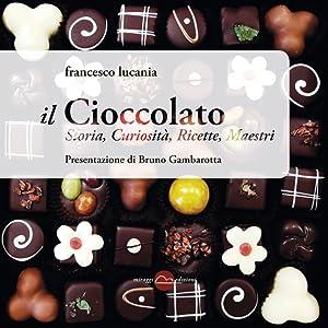 Il cioccolato. Storia, curiosità, ricette, maestri.: Lucania, Francesco Gambarotta, Bruno