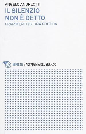 Il silenzio non è detto. Frammenti da una poetica.: Andreotti, Angelo