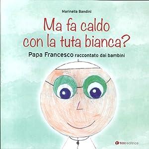 Ma fa caldo con la tuta bianca? Papa Francesco raccontato dai bambini.: Bandini, Marinella