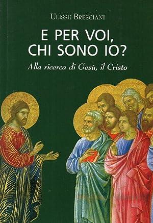 E per voi, chi sono io? Alla ricerca di Gesù, il Cristo.: Bresciani, Ulisse