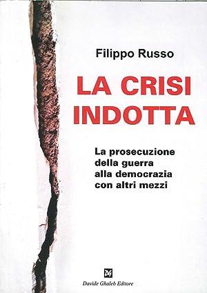 La Crisi Indotta. La Prosecuzione delle Guerra alla Democrazia con altri Mezzi.: Russo, Filippo