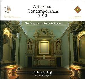 Arte Sacra Contemporanea 2013. Dio e l'Uomo: una Storia di Infiniti Incontri.