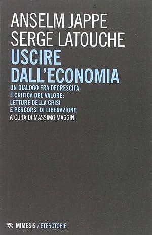 Uscire dall'Economia. Un Dialogo fra Decrescita e Critica del Valore: Letture delle Crisi e ...