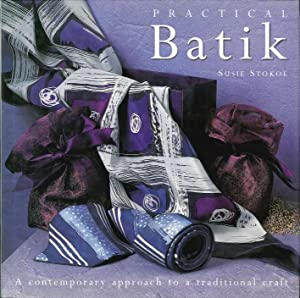 Practical Batik. A Contemporary Approach To a Traditional Craft.: Stokoe, Susie