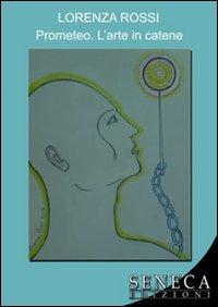 Prometeo. L'arte in catene.: Rossi, Lorenza