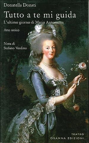 Tutto a te mi guida. L'ultimo giorno di Maria Antonietta.: Donati, Donatella