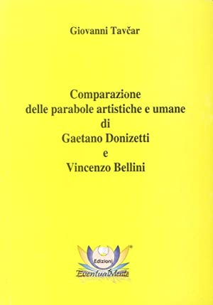 Comparazione delle parabole artistiche e umane di Gaetano Donizetti e Vincenzo Bellini.: Tavcar, ...