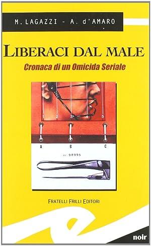 Liberaci dal male. Cronaca di un omicida seriale.: Lagazzi, Marco D'Amaro, Armando