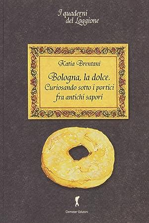 Bologna la dolce. Curiosando sotto i portici tra antichi sapori.: Brentani, Katia