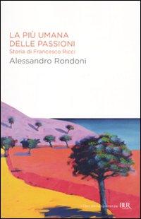 La più umana delle passioni. Storia di Francesco Ricci.: Rondoni, Alessandro
