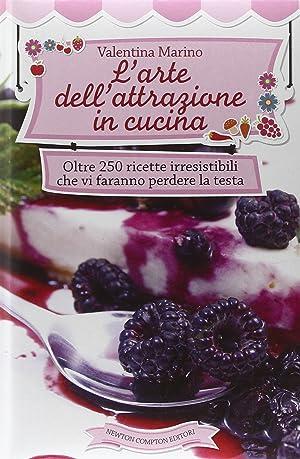 L'Arte dell'Attrazione in Cucina. Oltre 250 Ricette Irresistibili che Vi Faranno Perdere ...