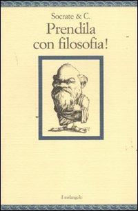 Socrate & C. Prendila con filosofia!: Socrate &Amp; C