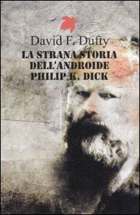 La strana storia dell'androide Philip K. Dick.: Dufty, David