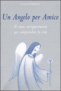 Un angelo per amico. Il coma: un'opportunità per comprendere la vita.: Pedrotti, Anna