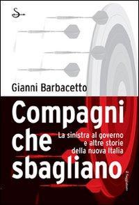 Compagni che sbagliano. La sinistra al governo e altre storie della nuova Italia.: Barbacetto, ...