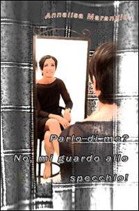 Parlo di me? No, mi guardo allo specchio!.: Marangio, Annalisa