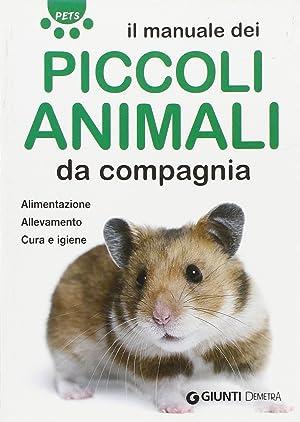 Il manuale dei piccoli animali da compagnia. Alimentazione. Allevamento. Cura e igiene.