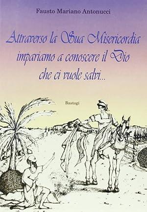 Attraverso la sua misericordia impariamo a conoscere il Dio che ci vuole salvi.: Antonucci, Fausto ...