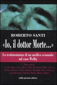 """Io, il dottor Morte."""". La testimonianza di un medico scomodo sul caso Welby.: Santi, Roberto"""