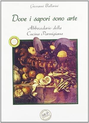 Dove i sapori sono arte. Abbecedario della cucina parmigiana.: Ballarini, Giovanni