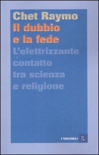 Il dubbio e la fede. L'elettrizzante contatto tra scienza e religione.: Raymo, Chet