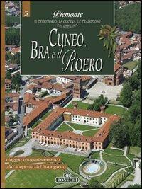 Cuneo, Bra e il Roero. Piemonte: il Territorio, la Cucina, le Tradizioni. Vol. 5.: aa.vv.