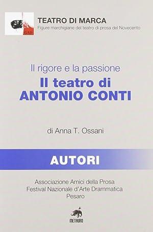 Il rigore e la passione. Il teatro di Antonio Conti.: Ossani, Anna T